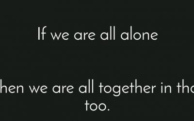 If we're all alone, then we're all together in that too